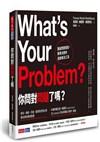 你問對問題了嗎? 重組問題框架、精準決策的創新解決工具